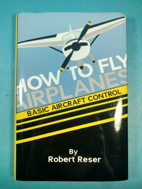 how-to-fly-airplanes-basic-aircraft-control-by-robert-reser-signed-hc-dj